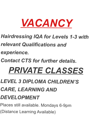 VACANCY Hairdressing IQA for Levels 1-3 with relevant Qualifications and experience. Contact CTS for further details. PRIVATE CLASSES LEVEL 3 DIPLOMA CHILDREN'S CARE, LEARNING AND DEVELOPMENT Places still available. Mondays 6-9pm (Distance Learning Available)