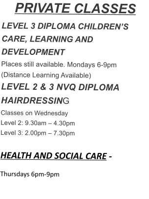 PRIVATE CLASSES LEVEL 3 DIPLOMA CHILDREN'S CARE, LEARNING AND DEVELOPMENT Places still available. Mondays 6-9pm (Distance Learning Available) LEVEL 2 & 3 NVQ DIPLOMA HAIRDRESSING Classes on Wednesday Level 2: 9.30am – 4.30pm Level 3: 2.00pm – 7.30pm  HEALTH AND SOCIAL CARE - Thursdays 6pm-9pm